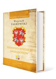 okładka Pierwsze stulecie Jagiellonów, Książka | Fałkowski Wojciech