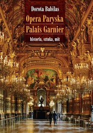 okładka Opera Paryska Palais Garnier historia, sztuka, mit, Książka | Babilas Dorota
