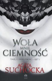 okładka Woła mnie ciemność Daję Ci wieczność Akt 1, Książka   Agata  Suchocka