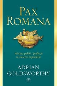 okładka Pax Romana Wojna, pokój i podboje w świecie rzymskim, Książka   Adrian Goldsworthy