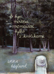 okładka O tym można rozmawiać tylko z królikami, Książka | Höglund Anna
