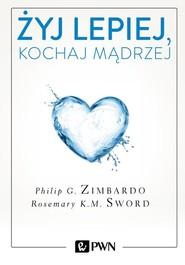 okładka Żyj lepiej, kochaj mądrzej Jak uwolnić się od przeszłości, cieszyć się teraźniejszością i tworzyć idealną przyszłość, Książka | Zimbardo Philip, Rosemary Sword
