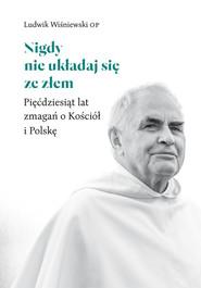okładka Nigdy nie układaj się ze złem Pięćdziesiąt lat zmagań o Kościół i Polskę, Książka | Ludwik Wiśniewski