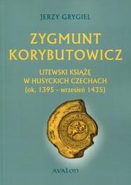 okładka Zygmunt Korybutowicz. Litewski książę w husyckich Czechach (ok..1395 - wrzesień 1435), Książka | Grygiel Jerzy