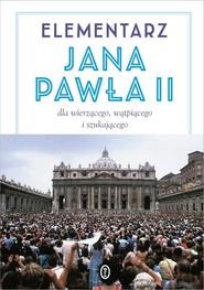 okładka Elementarz Jana Pawła II. Dla wierzącego, wątpiącego i szukającego, Książka | Jan Paweł II