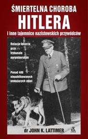 okładka Śmiertelna choroba Hitlera i inne tajemnice nazistowskich przywódców, Książka   John K. Lattimer
