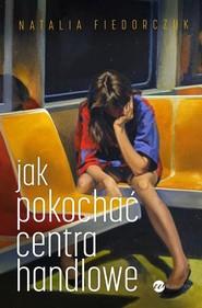 okładka Jak pokochać centra handlowe, Książka | Natalia Fiedorczuk
