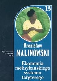 okładka Ekonomia meksykańskiego systemu targowego Tom 13, Książka   Malinowski Bronisław