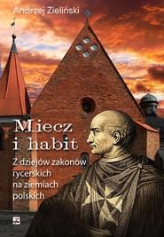 okładka Miecz i habit Z dziejów zakonów rycerskich na ziemiach polskich, Książka | Andrzej Zieliński