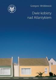 okładka Dwie kobiety nad Atlantykiem, Książka | Grzegorz Wróblewski