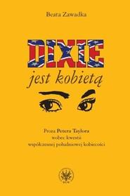 okładka Dixie jest kobietą Proza Petera Taylora wobec kwestii współczesnej południowej kobiecości, Książka   Zawadka Beata