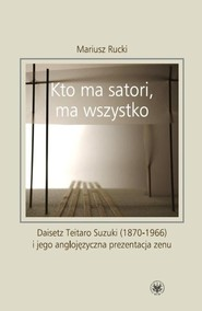 okładka Kto ma satori ma wszystko  Daisetz Teitaro Suzuki (1870-1966) i jego anglojęzyczna prezentacja zenu, Książka | Rucki Mariusz