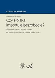 okładka Czy Polska importuje bezrobocie? O wpływie handlu zagranicznego na polski rynek pracy w okresie transformacji, Książka   Grotkowska Gabriela