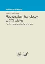 okładka Regionalizm handlowy w XXI wieku Przesłanki teoretyczne i analiza empiryczna, Książka   Śledziewska Katarzyna