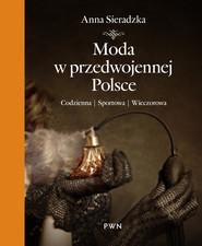 okładka Moda w przedwojennej Polsce Codzienna, sportowa, wieczorowa, Książka | Sieradzka Anna