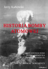 okładka Historia bomby atomowej: Stany Zjednoczone Rzesza Niemiecka Związek Radziecki Fakty – Relacje – Dokumenty, Książka | Kubowski Jerzy