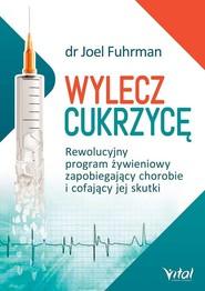 okładka Wylecz cukrzycę Rewolucyjny program żywieniowy zapobiegający chorobie i cofający jej skutki, Książka | Joel Fuhrman
