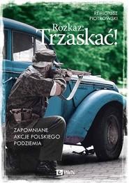okładka Rozkaz: Trzaskać! Zapomniane akcje polskiego podziemia, Książka | Remigiusz Piotrowski