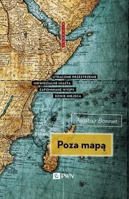 okładka Poza mapą Utracone przestrzenie, niewidzialne miasta, zapomniane wyspy, dzikie miejsca, Książka | Alastair  Bonnett