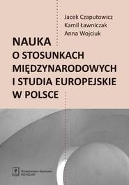okładka Nauka o stosunkach międzynarodowych i studia europejskie w Polsce, Książka | Jacej Czaputowicz, Kamil Ławniczak, Wojciuk Anna