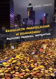 okładka Rewolucja parasolkowa w Hongkongu Przyczyny, przebieg, następstwa, Książka | Zamęcki Łukasz