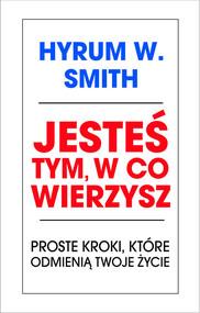 okładka Jesteś tym w co wierzysz Proste kroki, które odmienią twoje życie, Książka | Hyrum W. Smith