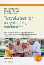 okładka Turysta senior na rynku usług hotelarskich, Książka | Agnieszka Sawińska, Marta Sidorkiewicz, Tokarz-Kocik Anna