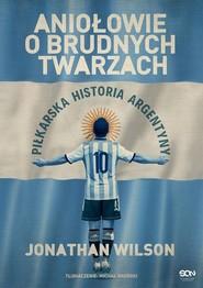 okładka Aniołowie o brudnych twarzach Piłkarska historia Argentyny, Książka | Wilson Jonathan