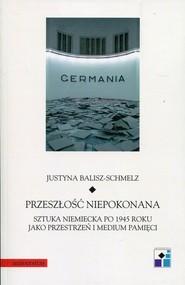 okładka Przeszłość niepokonana Sztuka niemiecka po 1945 roku jako przestrzeń i medium pamięci, Książka | Balisz-Schmelz Justyna