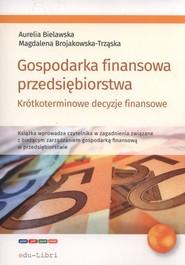 okładka Gospodarka finansowa przedsiębiorstwa. Krótkoterminowe decyzje finansowe, Książka | Aurelia Bielawska, Magdalena Brojakowska-Trząska