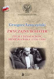 okładka Zwyczajny bohater Życie i działalność Henryka Bąka (1930-1998), Książka | Łeszczyński Grzegorz