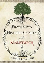 okładka Prawdziwa historia oparta na kłamstwach, Książka | Jennifer  Clement