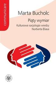 okładka Piąty wymiar Kulturowa socjologia wiedzy Norberta Eliasa, Książka   Bucholc Marta