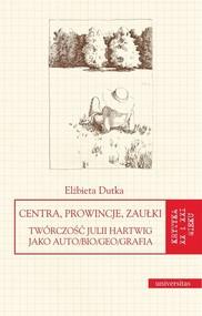 okładka Centra, prowincje, zaułki Twórczość Julii Hartwig jako auto/bio/geo/grafia, Książka | Dutka Elżbieta