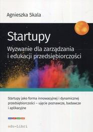 okładka Startupy Wyzwanie dla zarządzania i edukacji przedsiębiorczości, Książka | Skala Agnieszka