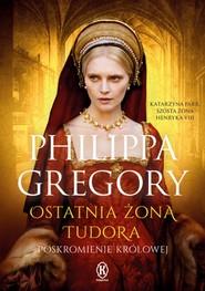 okładka Ostatnia żona Tudora, Książka | Philippa  Gregory