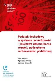 okładka Podatek dochodowy w systemie rachunkowości - kluczowa determinanta rozwoju podsystemu rachunkowości podatkowej, Książka | Ewa Walińska, Agnieszka Wencel