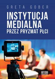 okładka Instytucja medialna przez pryzmat płci, Książka | Gober Greta