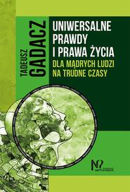 okładka Uniwersalne prawdy i prawa życia dla mądrych ludzi na trudne czasy, Książka | Gadacz Tadeusz