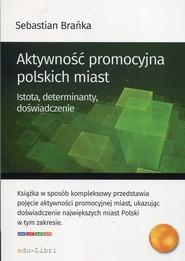 okładka Aktywność promocyjna polskich miast Istota, determinanty, doświadczenie, Książka | Sebastian Brańka