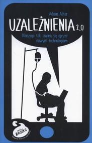 okładka Uzależnienia 2.0 Dlaczego tak trudno się oprzeć nowym technologiom, Książka | Adam Alter