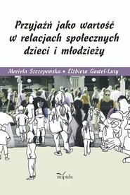 okładka Przyjaźń jako wartość w relacjach społecznych dzieci i młodzieży, Książka | Mariola Szczepańska, Elżbieta Gaweł-Luty