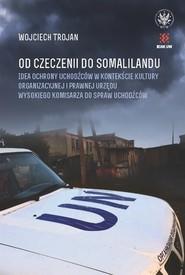 okładka Od Czeczenii do Somalilandu. Idea ochrony uchodźców w kontekście kultury organizacyjnej i prawnej ur, Książka | Trojan Wojciech