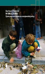 okładka W oblężeniu Życie pod ostrzałem na sarajewskiej ulicy, Książka | Barbara Demick