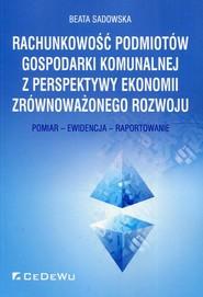 okładka Rachunkowość podmiotów gospodarki komunalnej z perspektywy ekonomii zrównoważonego rozwoju Pomiar - Ewidencja - Raportowanie, Książka | Beata Sadowska