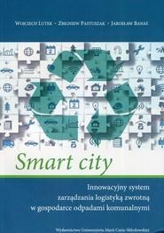 okładka Smart city Innowacyjny system zarządzania logistyką zwrotną w gospodarce odpadami komunalnymi, Książka | Wojciech Lutek, Zbigniew Pastuszak, Jarosław Banaś