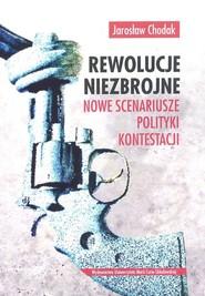 okładka Rewolucje niezbrojne Nowe scenariusze polityki kontestacji, Książka | Chodak Jarosław