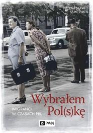okładka Wybrałem Polskę Imigranci w PRL, Książka   Przemysław Semczuk