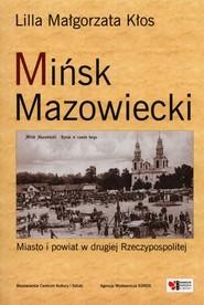 okładka Mińsk Mazowiecki Miasto i powiat w drugiej Rzeczypospolitej, Książka | Lilla Małgorzata Kłos