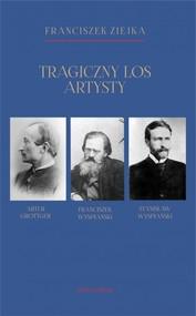 okładka Tragiczny los artysty. Artur Grottger – Franciszek Wyspiański – Stanisław Wyspiański, Książka   Ziejka Franciszek